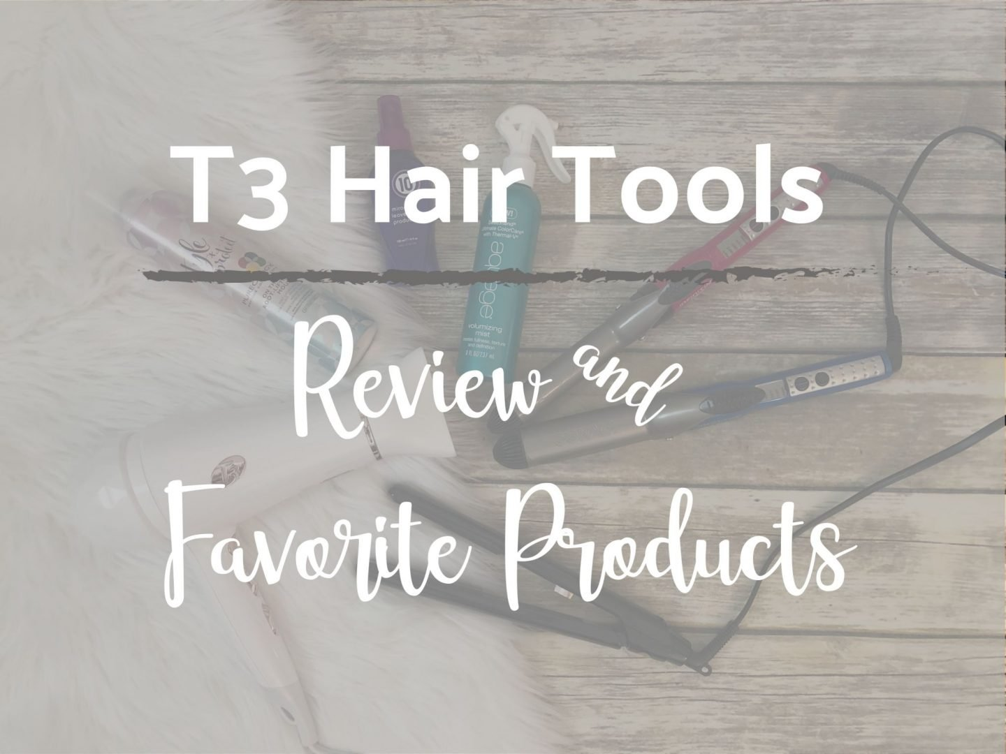 Friday Favorites #143 – T3 Hair Tools Review & Products